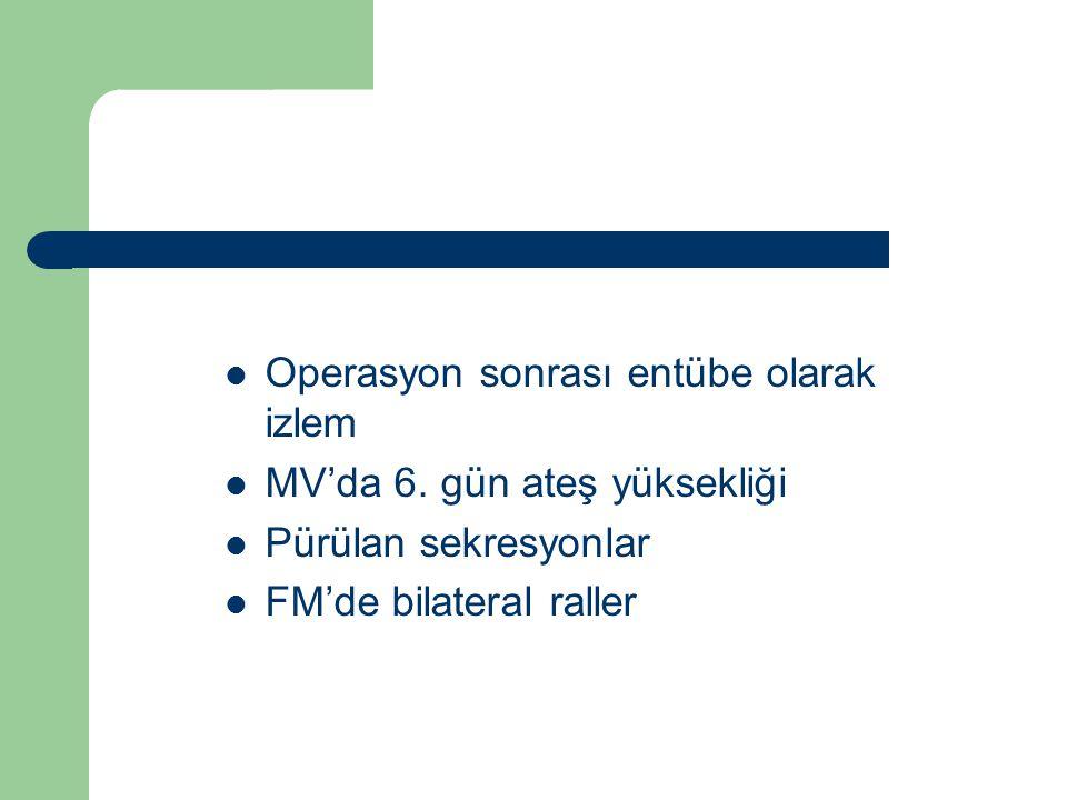 Operasyon sonrası entübe olarak izlem MV'da 6. gün ateş yüksekliği Pürülan sekresyonlar FM'de bilateral raller