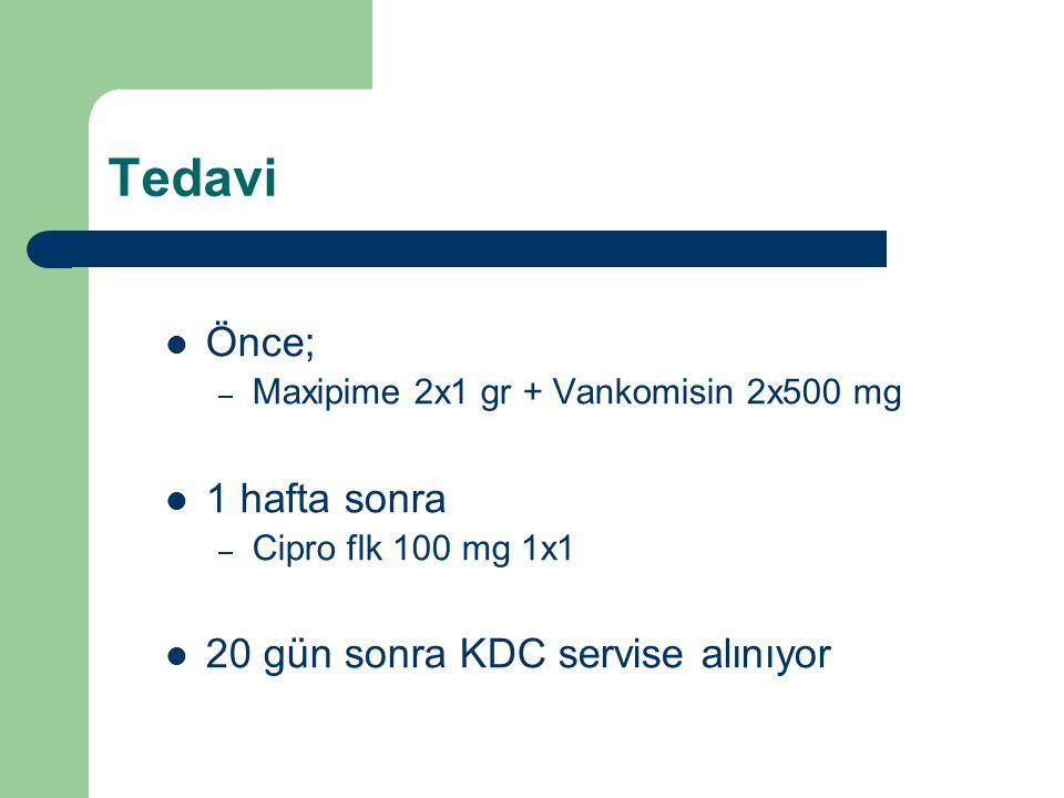 Tedavi Önce; – Maxipime 2x1 gr + Vankomisin 2x500 mg 1 hafta sonra – Cipro flk 100 mg 1x1 20 gün sonra KDC servise alınıyor