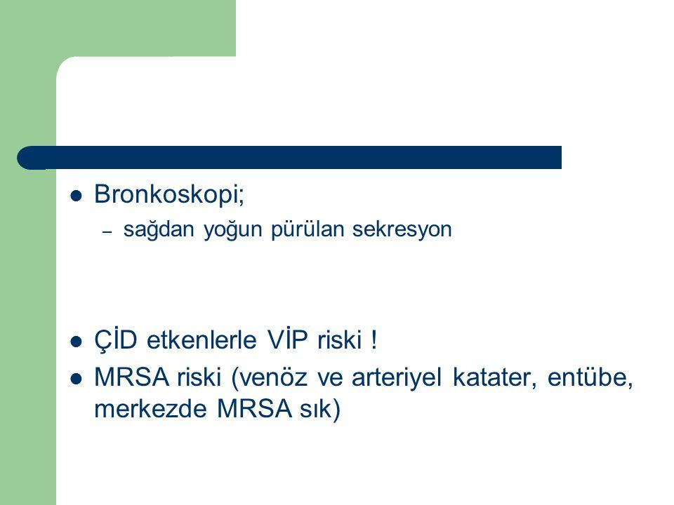 Bronkoskopi; – sağdan yoğun pürülan sekresyon ÇİD etkenlerle VİP riski ! MRSA riski (venöz ve arteriyel katater, entübe, merkezde MRSA sık)