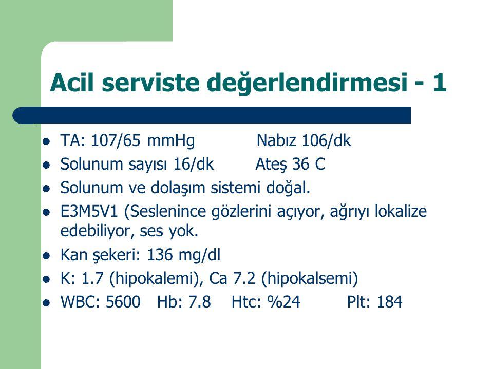 Acil serviste değerlendirmesi - 1 TA: 107/65 mmHg Nabız 106/dk Solunum sayısı 16/dk Ateş 36 C Solunum ve dolaşım sistemi doğal. E3M5V1 (Seslenince göz