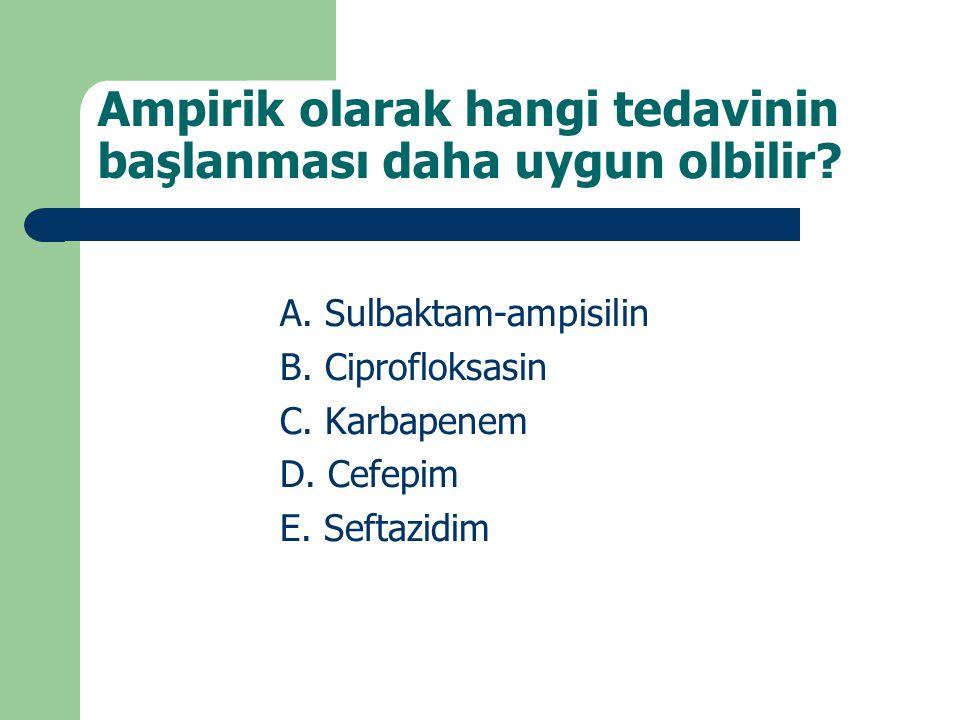 Ampirik olarak hangi tedavinin başlanması daha uygun olbilir? A. Sulbaktam-ampisilin B. Ciprofloksasin C. Karbapenem D. Cefepim E. Seftazidim