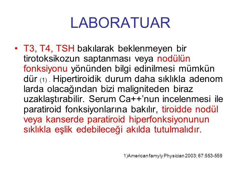LABORATUAR T3, T4, TSH bakılarak beklenmeyen bir tirotoksikozun saptanması veya nodülün fonksiyonu yönünden bilgi edinilmesi mümkün dür (1). Hipertiro