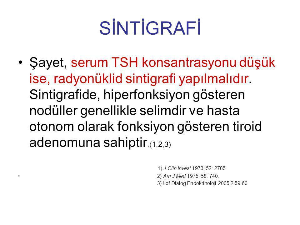 SİNTİGRAFİ Şayet, serum TSH konsantrasyonu düşük ise, radyonüklid sintigrafi yapılmalıdır. Sintigrafide, hiperfonksiyon gösteren nodüller genellikle s