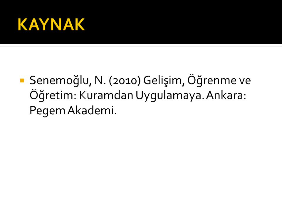  Senemoğlu, N. (2010) Gelişim, Öğrenme ve Öğretim: Kuramdan Uygulamaya. Ankara: Pegem Akademi.