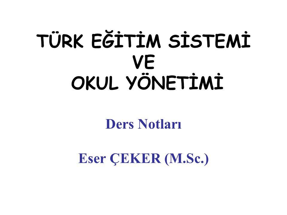 TÜRK EĞİTİM SİSTEMİ VE OKUL YÖNETİMİ Ders Notları Eser ÇEKER (M.Sc.)