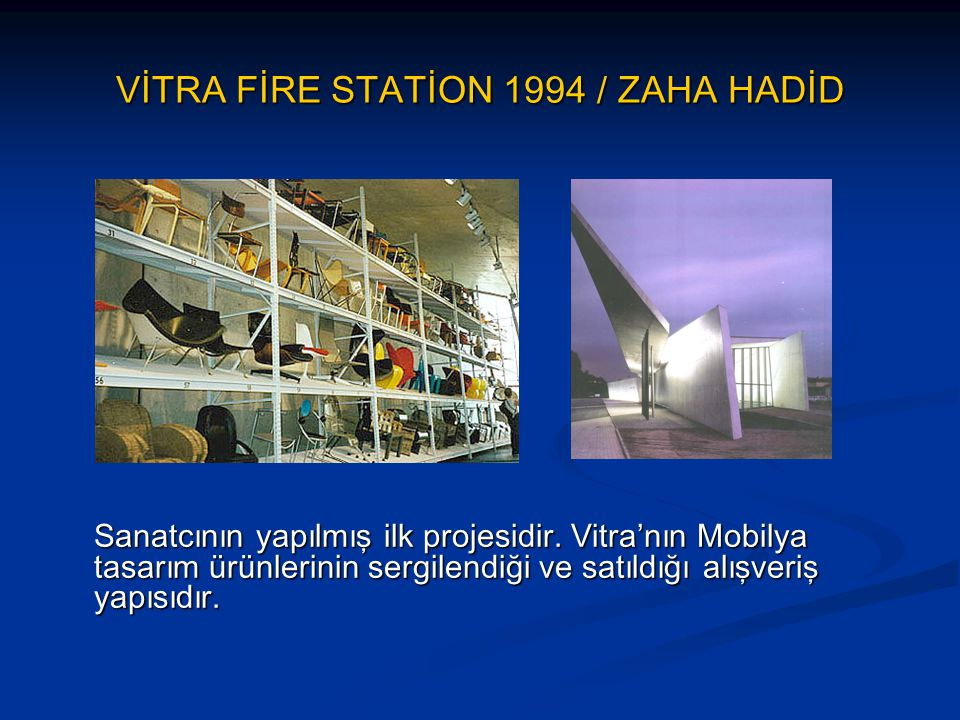 VİTRA FİRE STATİON 1994 / ZAHA HADİD Sanatcının yapılmış ilk projesidir. Vitra'nın Mobilya tasarım ürünlerinin sergilendiği ve satıldığı alışveriş yap