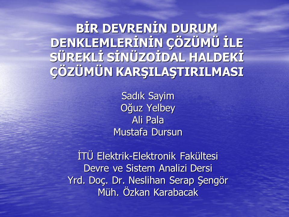 BİR DEVRENİN DURUM DENKLEMLERİNİN ÇÖZÜMÜ İLE SÜREKLİ SİNÜZOİDAL HALDEKİ ÇÖZÜMÜN KARŞILAŞTIRILMASI Sadık Sayim Oğuz Yelbey Ali Pala Mustafa Dursun İTÜ