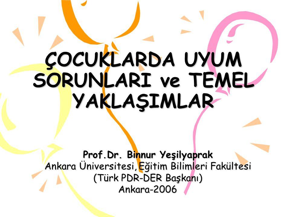 ÇOCUKLARDA UYUM SORUNLARI ve TEMEL YAKLAŞIMLAR Prof.Dr. Binnur Yeşilyaprak Ankara Üniversitesi, Eğitim Bilimleri Fakültesi (Türk PDR-DER Başkanı) Anka