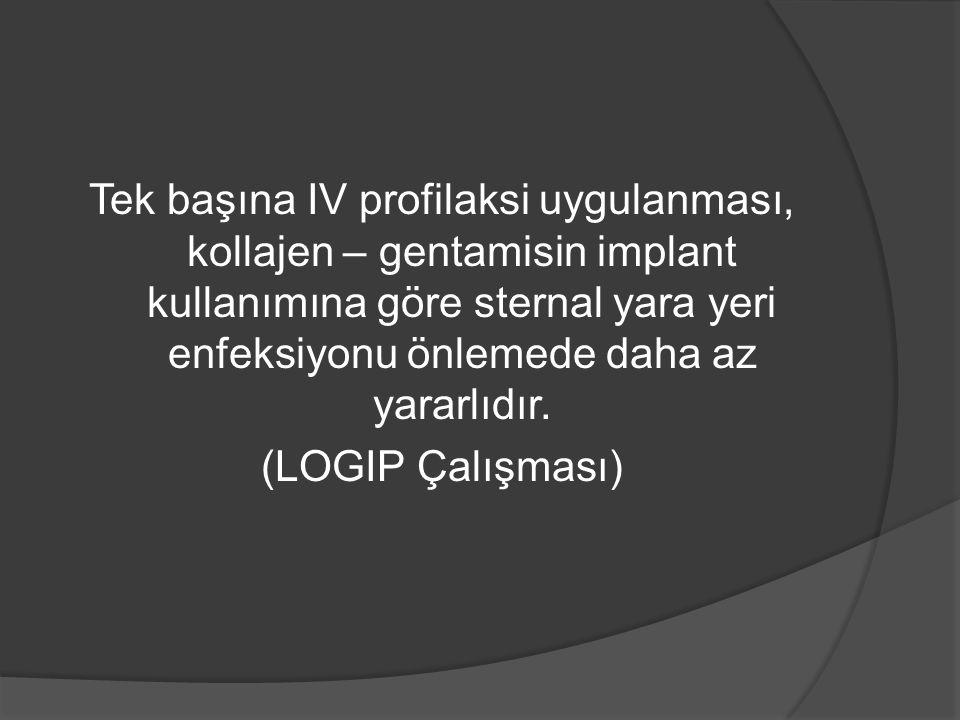 Tek başına IV profilaksi uygulanması, kollajen – gentamisin implant kullanımına göre sternal yara yeri enfeksiyonu önlemede daha az yararlıdır. (LOGIP