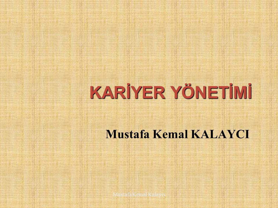 KARİYER KAVRAMI Yüksek gelir arzusu Sorumluluk alma Toplumsal statü Saygınlık Güç elde etme Mustafa Kemal Kalaycı