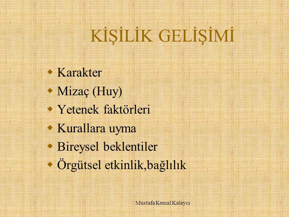 KİŞİLİK GELİŞİMİ  Karakter  Mizaç (Huy)  Yetenek faktörleri  Kurallara uyma  Bireysel beklentiler  Örgütsel etkinlik,bağlılık Mustafa Kemal Kalaycı