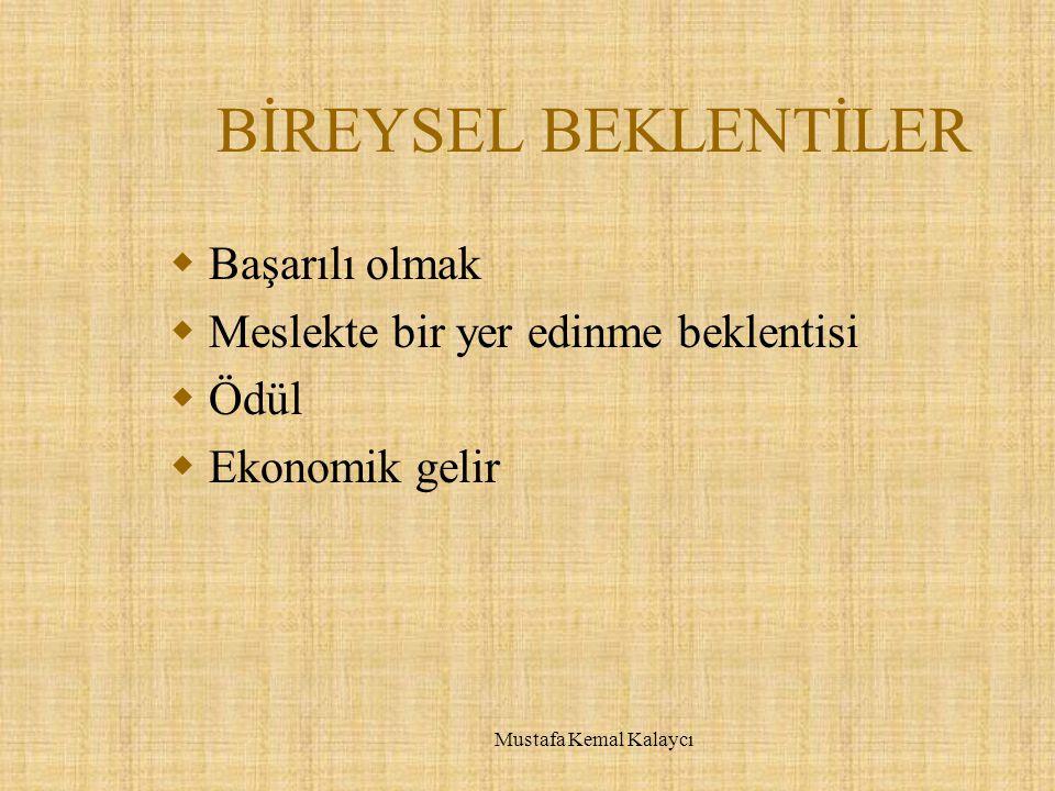 BİREYSEL BEKLENTİLER  Başarılı olmak  Meslekte bir yer edinme beklentisi  Ödül  Ekonomik gelir Mustafa Kemal Kalaycı