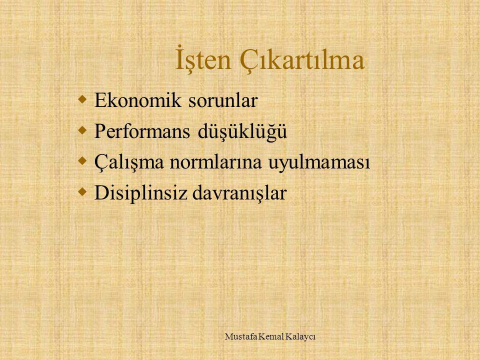 İşten Çıkartılma  Ekonomik sorunlar  Performans düşüklüğü  Çalışma normlarına uyulmaması  Disiplinsiz davranışlar Mustafa Kemal Kalaycı
