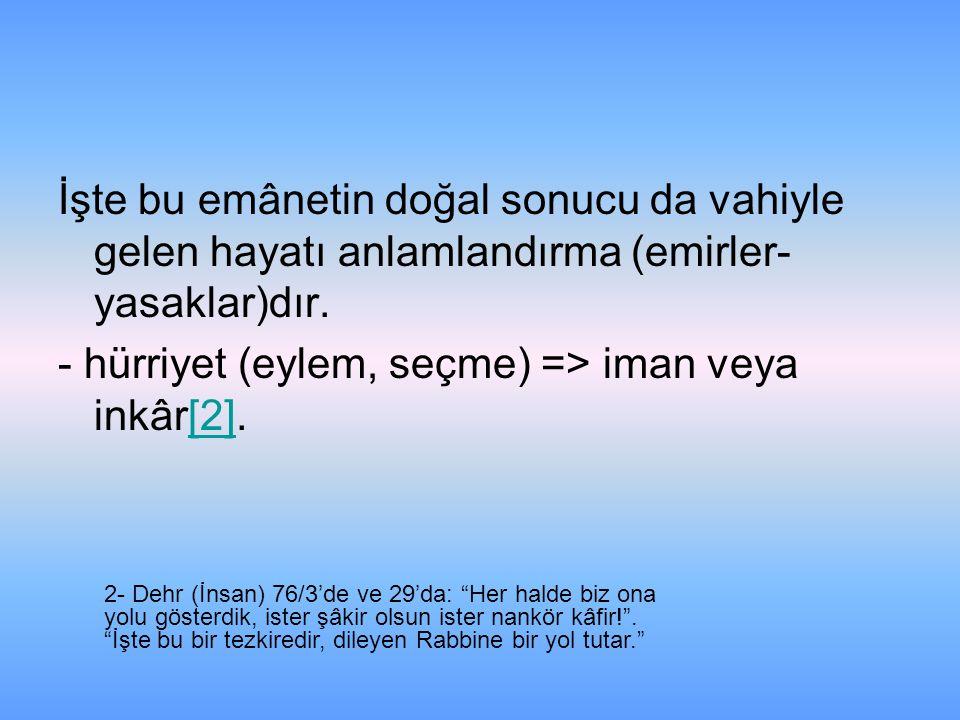 İşte bu emânetin doğal sonucu da vahiyle gelen hayatı anlamlandırma (emirler- yasaklar)dır. - hürriyet (eylem, seçme) => iman veya inkâr[2].[2] 2- Deh