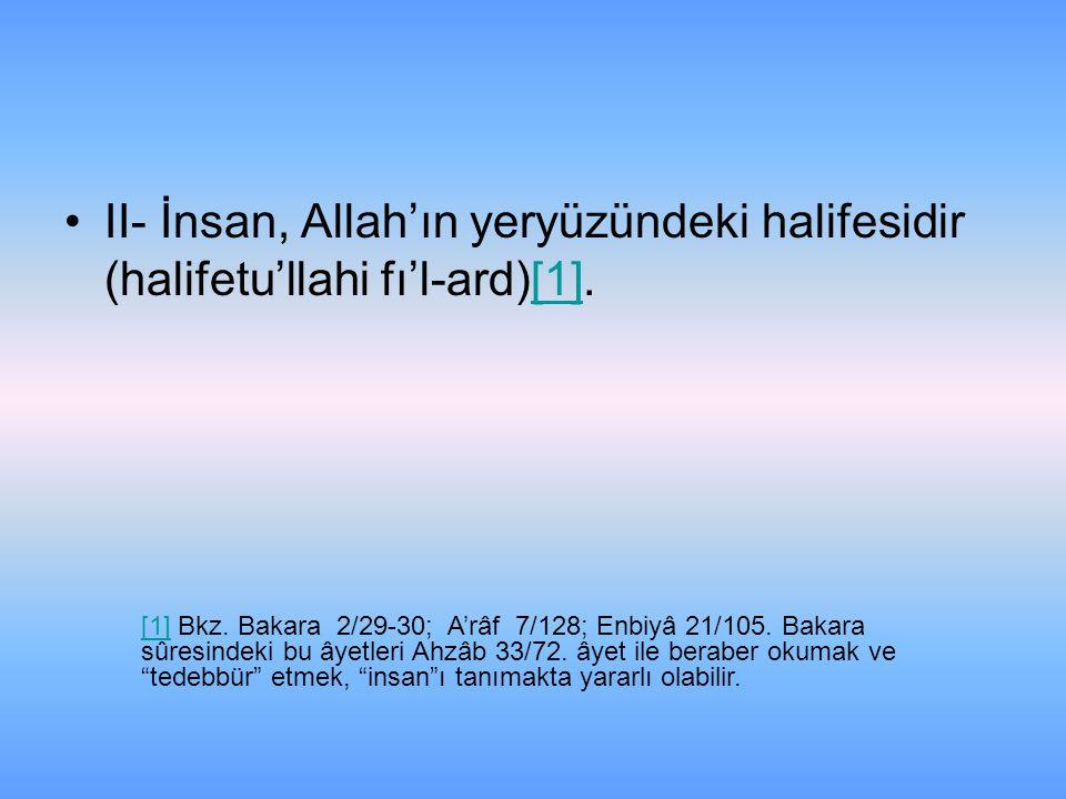 II- İnsan, Allah'ın yeryüzündeki halifesidir (halifetu'llahi fı'l-ard)[1].[1] [1] Bkz. Bakara 2/29-30; A'râf 7/128; Enbiyâ 21/105. Bakara sûresindeki