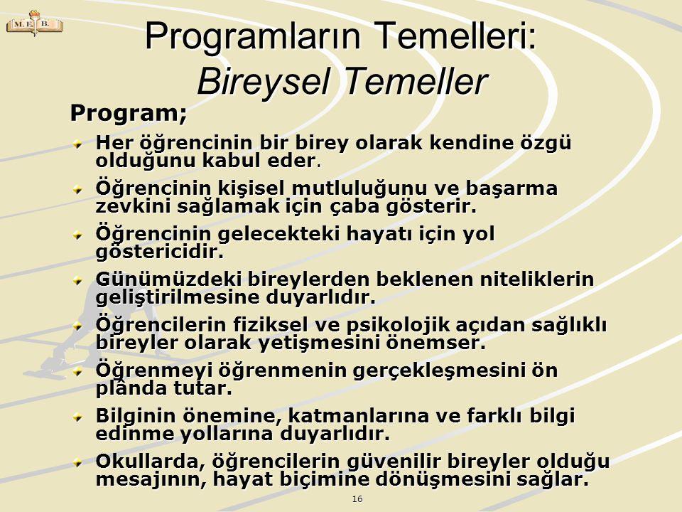16 Programların Temelleri: Bireysel Temeller Program; Her öğrencinin bir birey olarak kendine özgü olduğunu kabul eder. Her öğrencinin bir birey olara