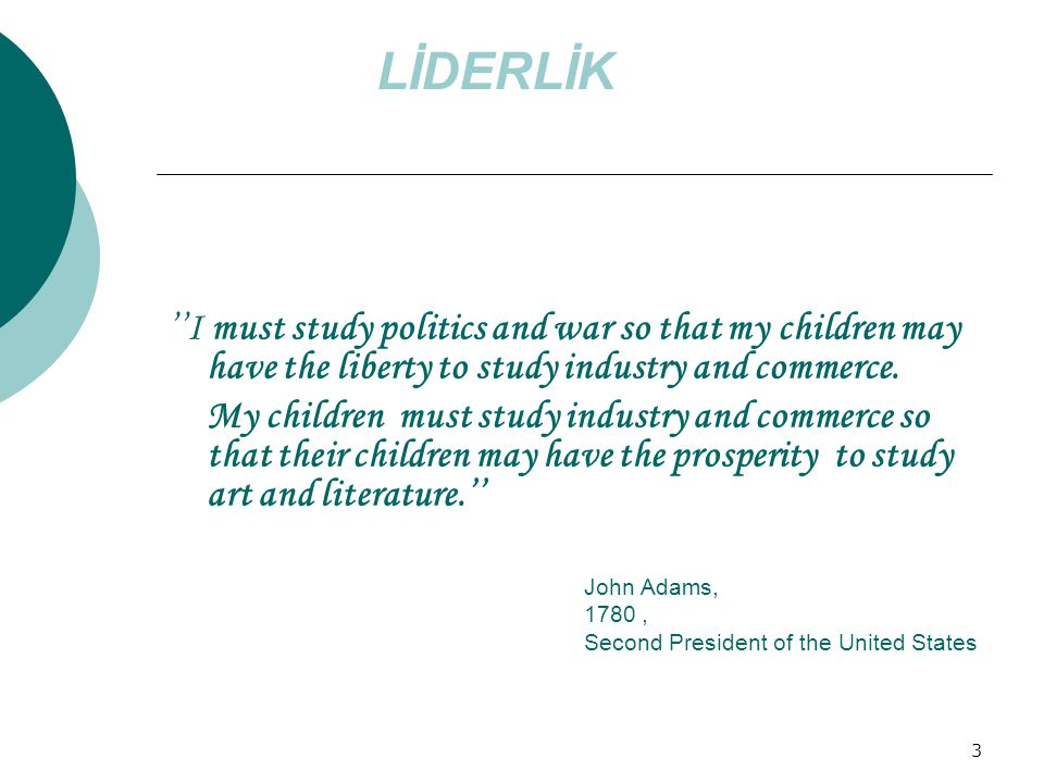 3 ''I must study politics and war so that my children may have the liberty to study industry and commerce.