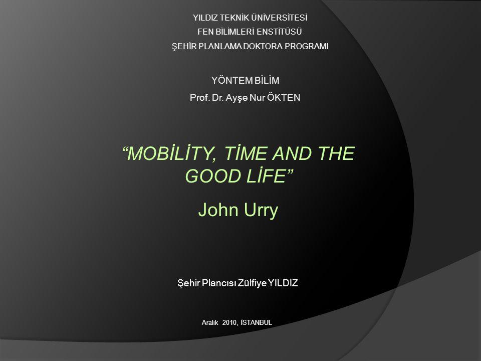 YILDIZ TEKNİK ÜNİVERSİTESİ FEN BİLİMLERİ ENSTİTÜSÜ ŞEHİR PLANLAMA DOKTORA PROGRAMI Aralık 2010, İSTANBUL MOBİLİTY, TİME AND THE GOOD LİFE John Urry YÖNTEM BİLİM Prof.