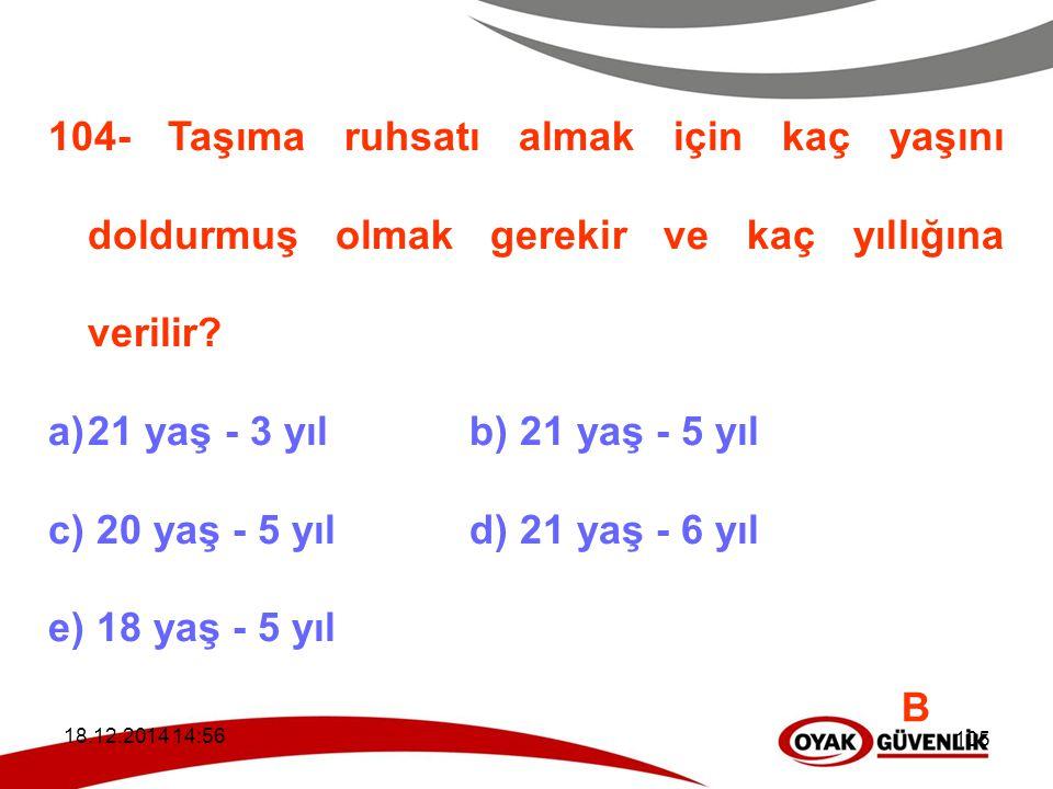18.12.2014 14:59 105 104- Taşıma ruhsatı almak için kaç yaşını doldurmuş olmak gerekir ve kaç yıllığına verilir? a)21 yaş - 3 yılb) 21 yaş - 5 yıl c)