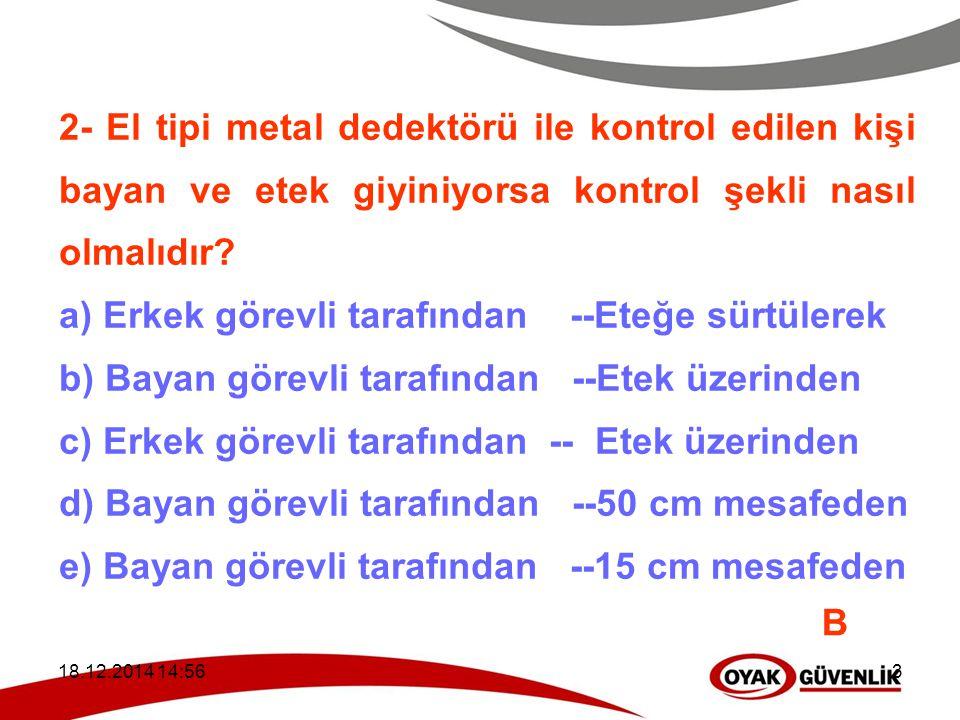 18.12.2014 14:593 2- El tipi metal dedektörü ile kontrol edilen kişi bayan ve etek giyiniyorsa kontrol şekli nasıl olmalıdır? a) Erkek görevli tarafın