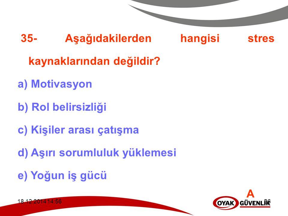 18.12.2014 14:5936 35- Aşağıdakilerden hangisi stres kaynaklarından değildir? a) Motivasyon b) Rol belirsizliği c) Kişiler arası çatışma d) Aşırı soru