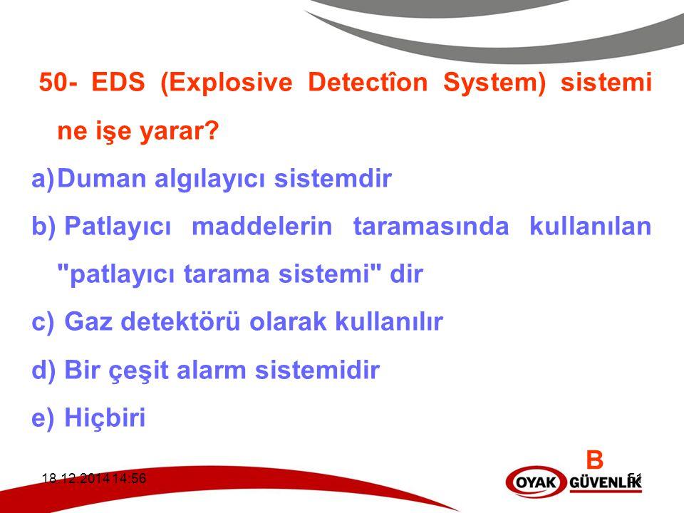 18.12.2014 14:5951 50- EDS (Explosive Detectîon System) sistemi ne işe yarar? a)Duman algılayıcı sistemdir b) Patlayıcı maddelerin taramasında kullanı