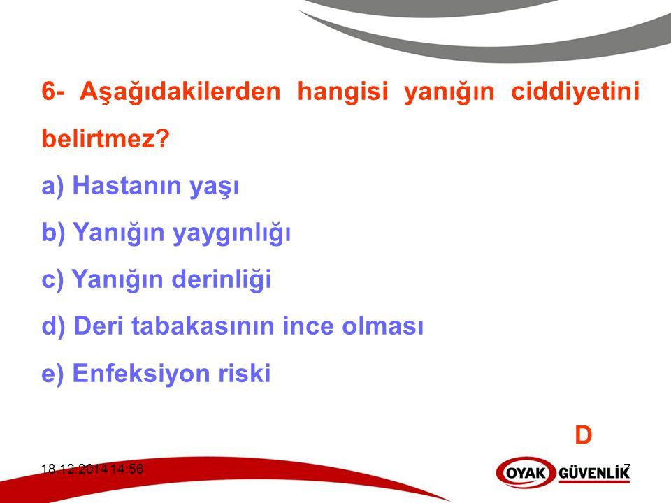 18.12.2014 14:597 6- Aşağıdakilerden hangisi yanığın ciddiyetini belirtmez? a) Hastanın yaşı b) Yanığın yaygınlığı c) Yanığın derinliği d) Deri tabaka