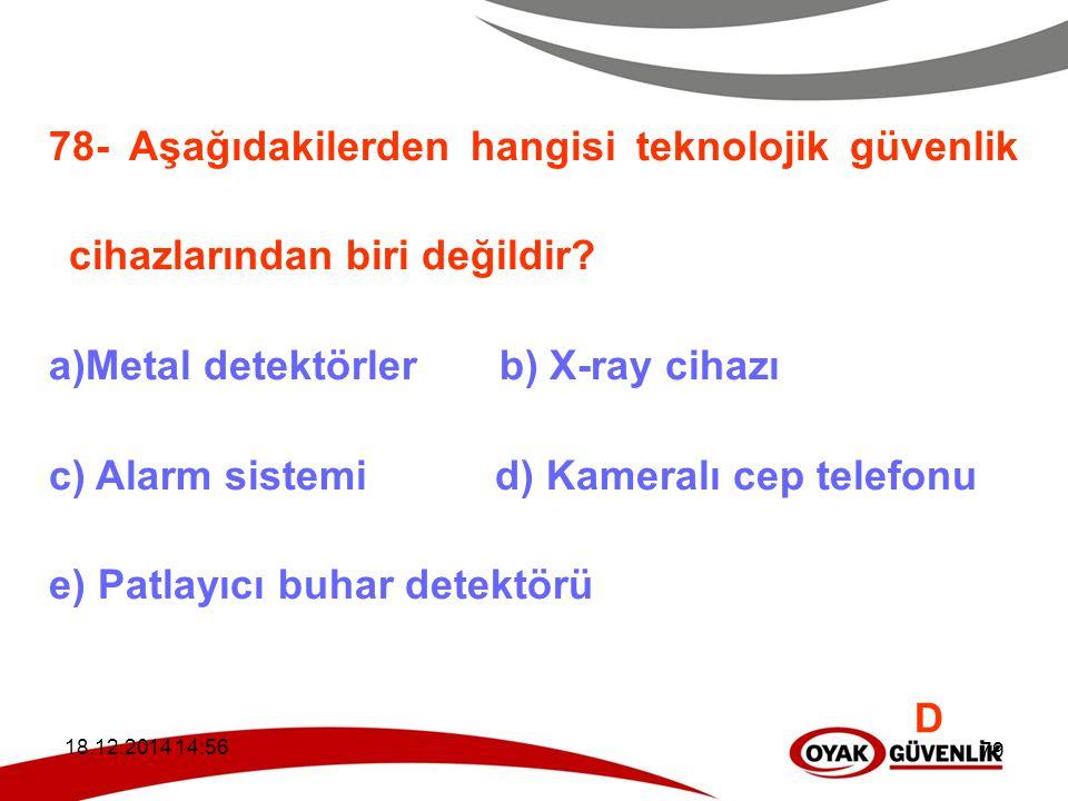 18.12.2014 14:59 79 78- Aşağıdakilerden hangisi teknolojik güvenlik cihazlarından biri değildir? a)Metal detektörler b) X-ray cihazı c) Alarm sistemi
