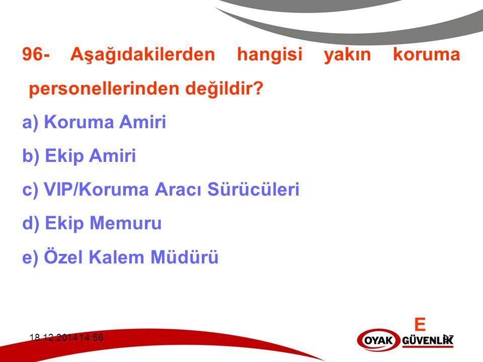 18.12.2014 14:59 97 96- Aşağıdakilerden hangisi yakın koruma personellerinden değildir? a) Koruma Amiri b) Ekip Amiri c) VIP/Koruma Aracı Sürücüleri d