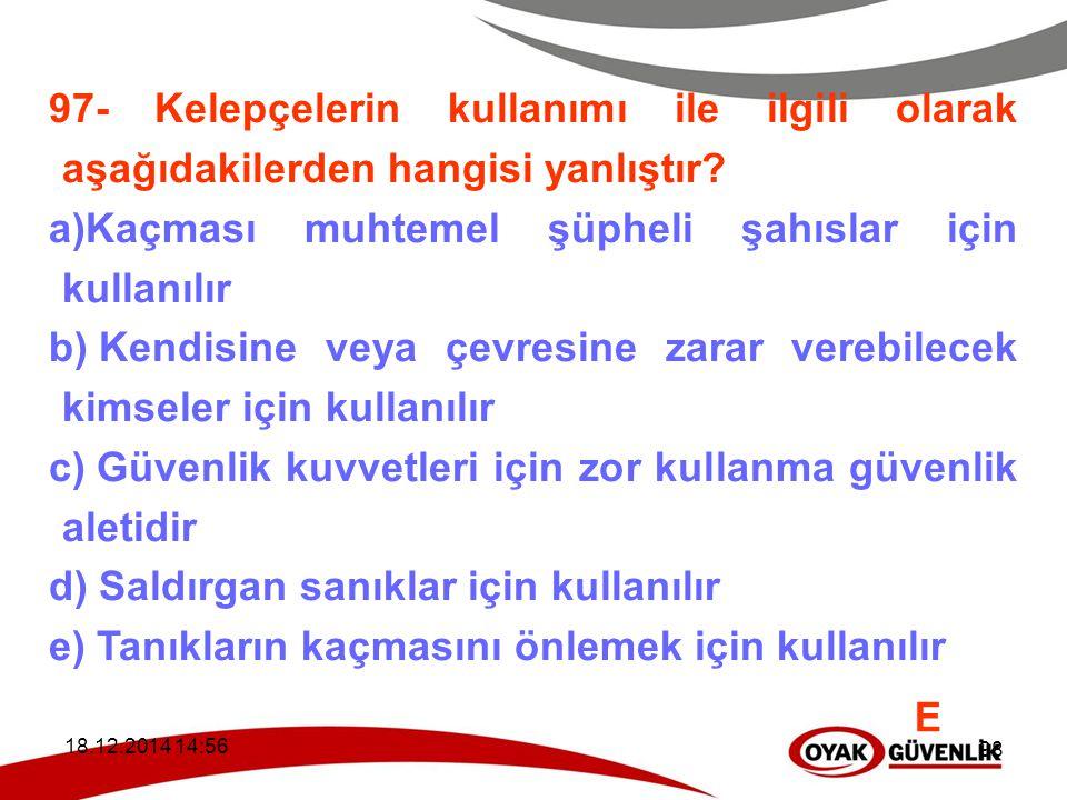 18.12.2014 14:59 98 97- Kelepçelerin kullanımı ile ilgili olarak aşağıdakilerden hangisi yanlıştır? a)Kaçması muhtemel şüpheli şahıslar için kullanılı