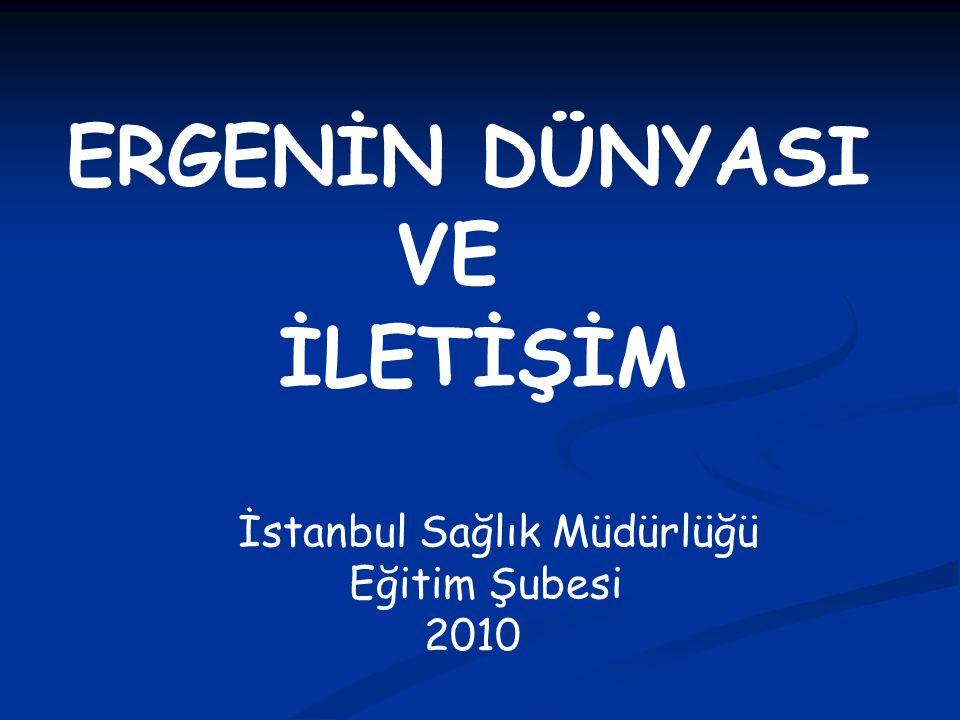 ERGENİN DÜNYASI VE İLETİŞİM İstanbul Sağlık Müdürlüğü Eğitim Şubesi 2010