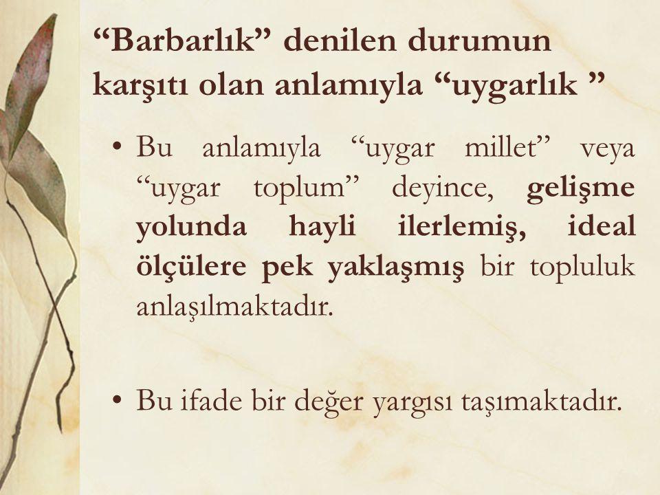"""""""Barbarlık"""" denilen durumun karşıtı olan anlamıyla """"uygarlık """" Bu anlamıyla """"uygar millet"""" veya """"uygar toplum"""" deyince, gelişme yolunda hayli ilerlemi"""