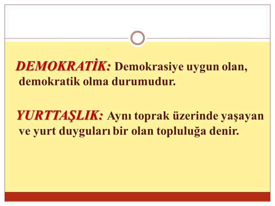 DEMOKRATİK: DEMOKRATİK: Demokrasiye uygun olan, demokratik olma durumudur. YURTTAŞLIK: YURTTAŞLIK: Aynı toprak üzerinde yaşayan ve yurt duyguları bir