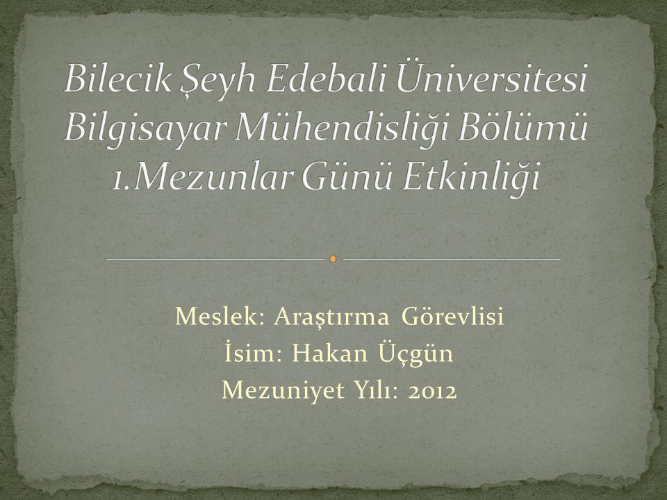 Meslek: Araştırma Görevlisi İsim: Hakan Üçgün Mezuniyet Yılı: 2012