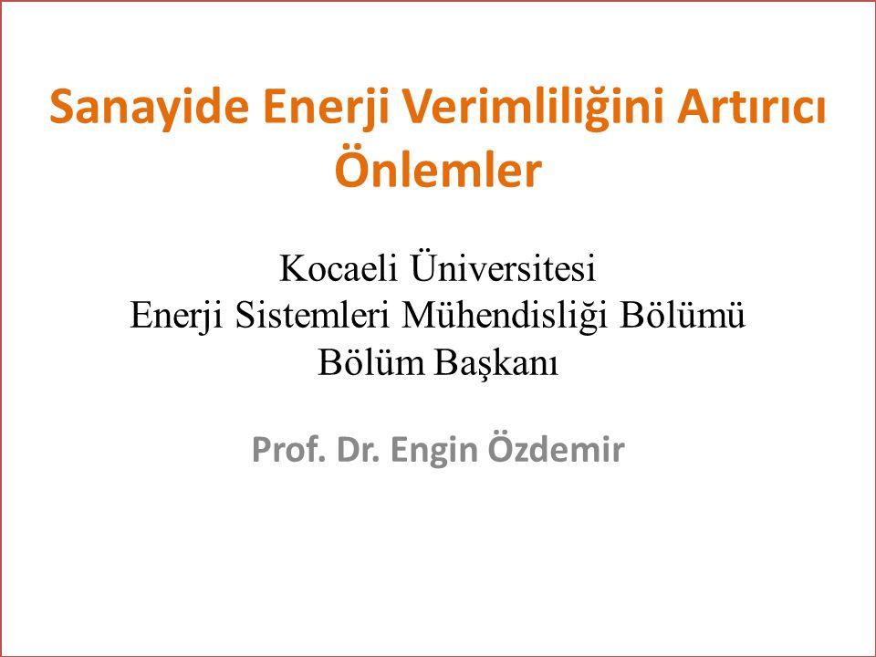 Sanayide Enerji Verimliliğini Artırıcı Önlemler Prof. Dr. Engin Özdemir Kocaeli Üniversitesi Enerji Sistemleri Mühendisliği Bölümü Bölüm Başkanı