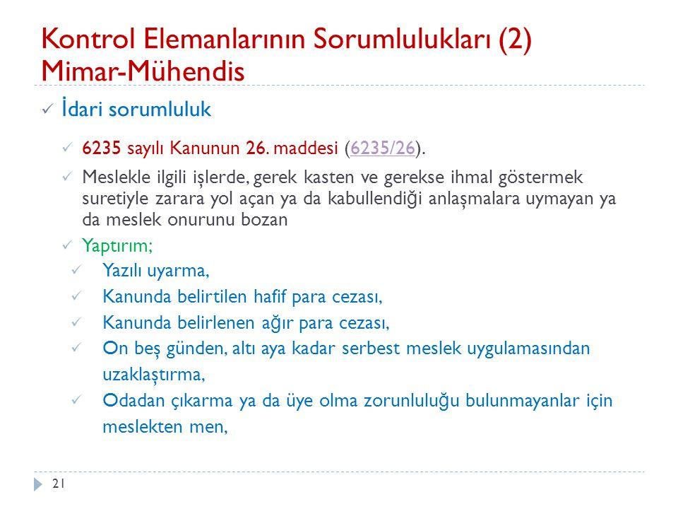 21 Kontrol Elemanlarının Sorumlulukları (2) Mimar-Mühendis İ dari sorumluluk 6235 sayılı Kanunun 26. maddesi (6235/26).6235/26 Meslekle ilgili işlerde