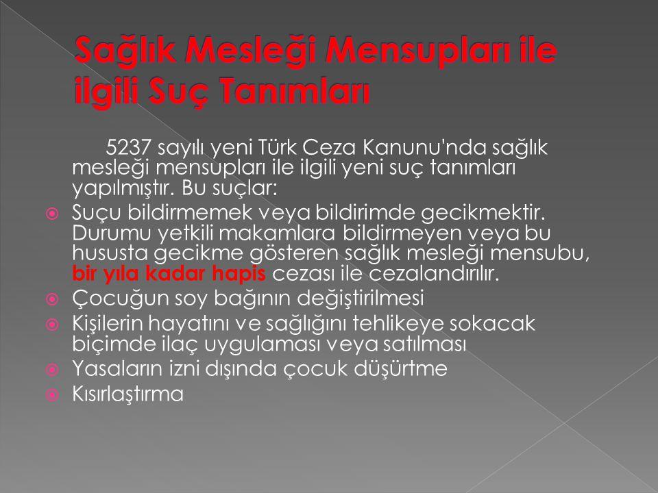 5237 sayılı yeni Türk Ceza Kanunu'nda sağlık mesleği mensupları ile ilgili yeni suç tanımları yapılmıştır. Bu suçlar:  Suçu bildirmemek veya bildirim