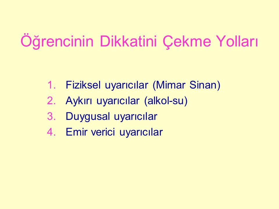 Öğrencinin Dikkatini Çekme Yolları 1.Fiziksel uyarıcılar (Mimar Sinan) 2.Aykırı uyarıcılar (alkol-su) 3.Duygusal uyarıcılar 4.Emir verici uyarıcılar