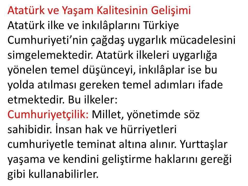Atatürk ve Yaşam Kalitesinin Gelişimi Atatürk ilke ve inkılâplarını Türkiye Cumhuriyeti'nin çağdaş uygarlık mücadelesini simgelemektedir.
