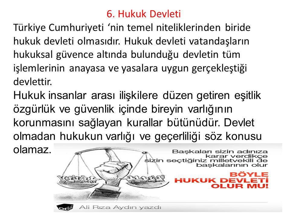 6.Hukuk Devleti Türkiye Cumhuriyeti 'nin temel niteliklerinden biride hukuk devleti olmasıdır.
