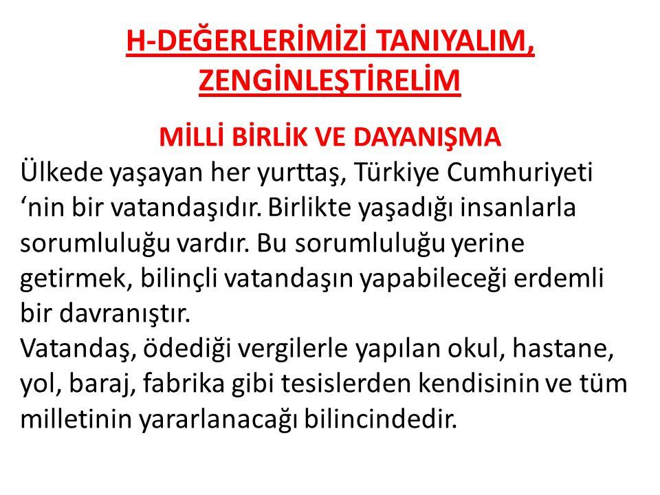 H-DEĞERLERİMİZİ TANIYALIM, ZENGİNLEŞTİRELİM MİLLİ BİRLİK VE DAYANIŞMA Ülkede yaşayan her yurttaş, Türkiye Cumhuriyeti 'nin bir vatandaşıdır.