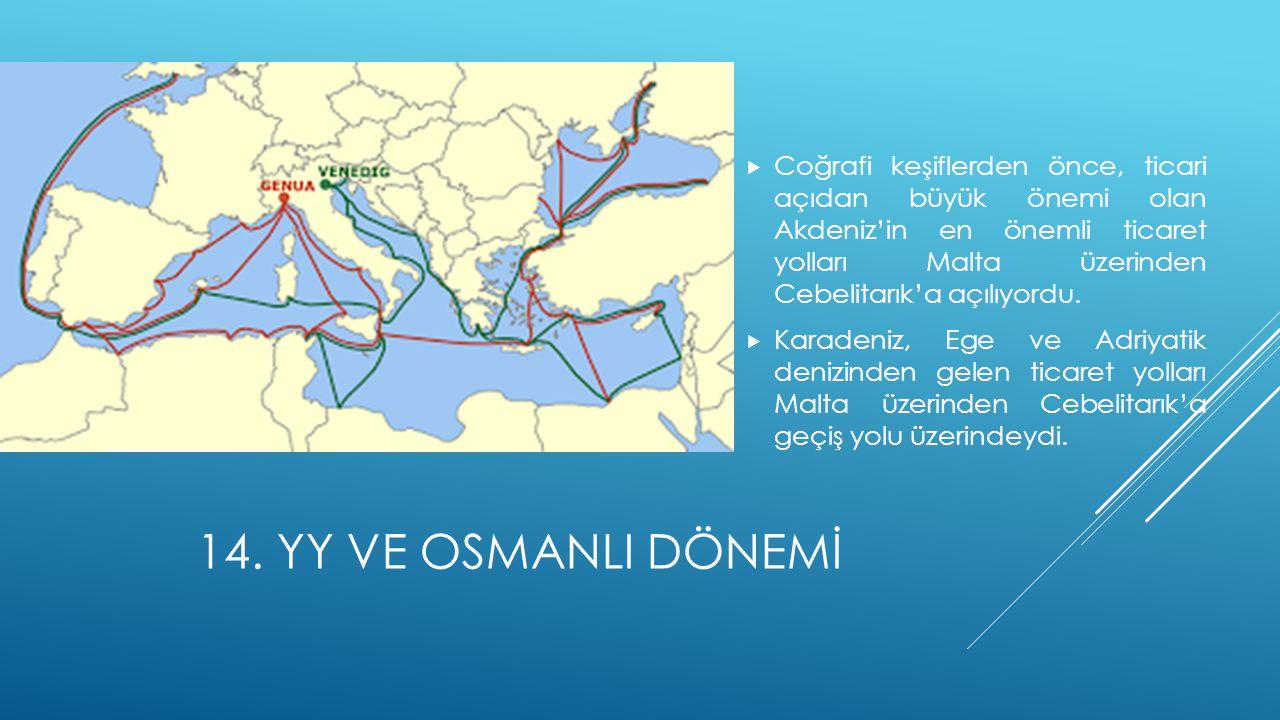 14. YY VE OSMANLI DÖNEMİ  Coğrafi keşiflerden önce, ticari açıdan büyük önemi olan Akdeniz'in en önemli ticaret yolları Malta üzerinden Cebelitarık'a