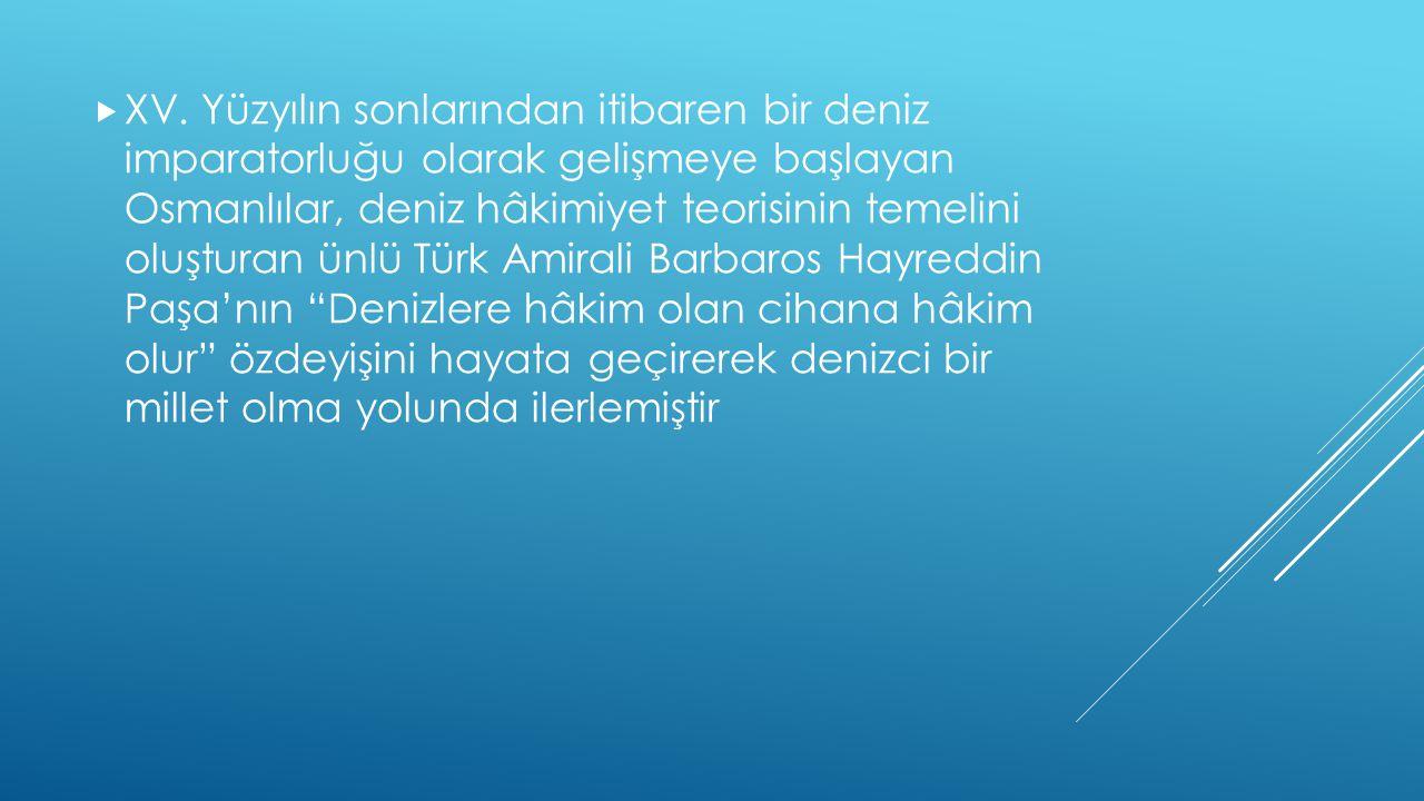  XV. Yüzyılın sonlarından itibaren bir deniz imparatorluğu olarak gelişmeye başlayan Osmanlılar, deniz hâkimiyet teorisinin temelini oluşturan ünlü T
