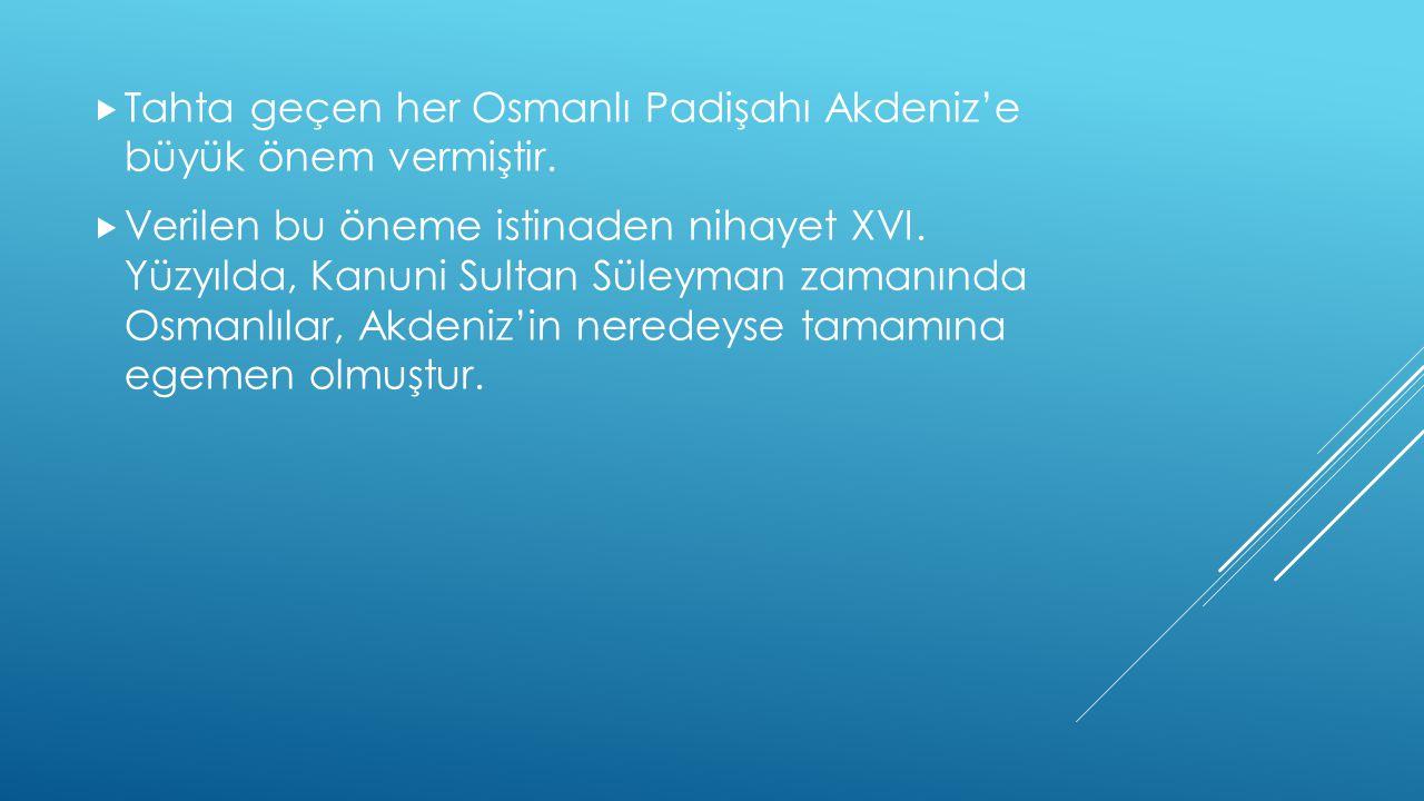  Tahta geçen her Osmanlı Padişahı Akdeniz'e büyük önem vermiştir.  Verilen bu öneme istinaden nihayet XVI. Yüzyılda, Kanuni Sultan Süleyman zamanınd
