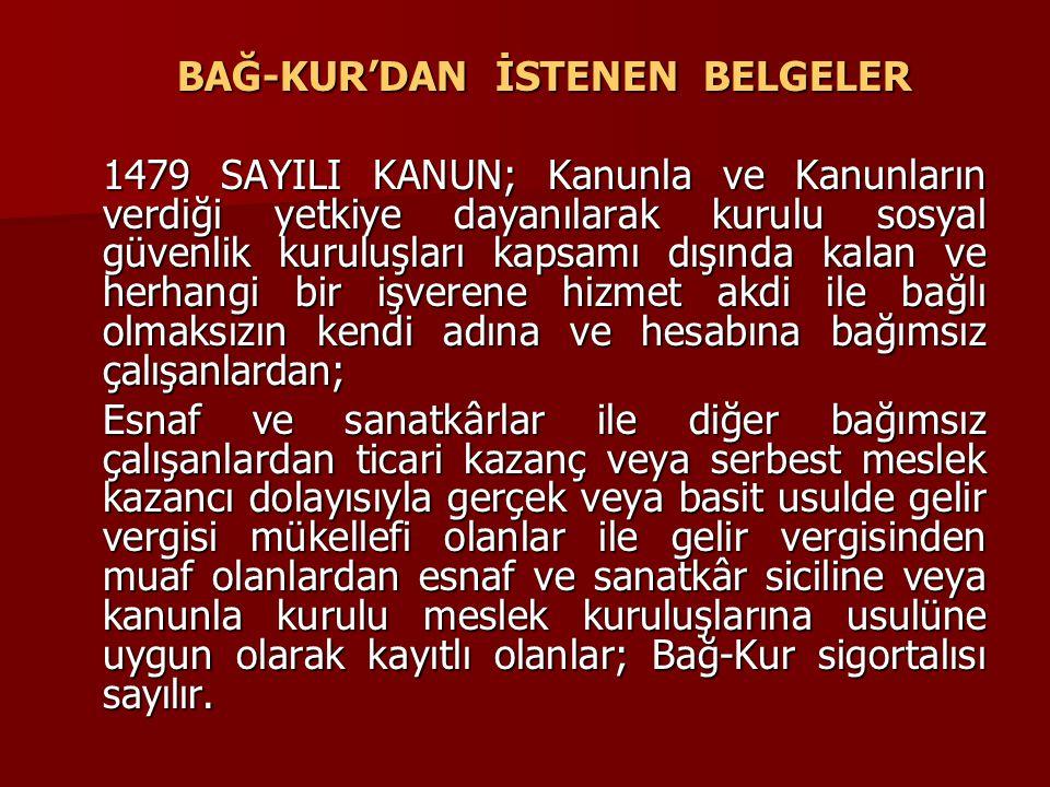 BAĞ-KUR'DAN İSTENEN BELGELER 1479 SAYILI KANUN; Kanunla ve Kanunların verdiği yetkiye dayanılarak kurulu sosyal güvenlik kuruluşları kapsamı dışında k
