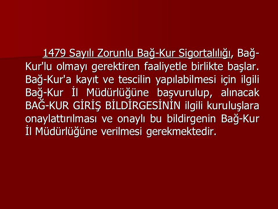 1479 Sayılı Zorunlu Bağ-Kur Sigortalılığı, Bağ- Kur'lu olmayı gerektiren faaliyetle birlikte başlar. Bağ-Kur'a kayıt ve tescilin yapılabilmesi için il