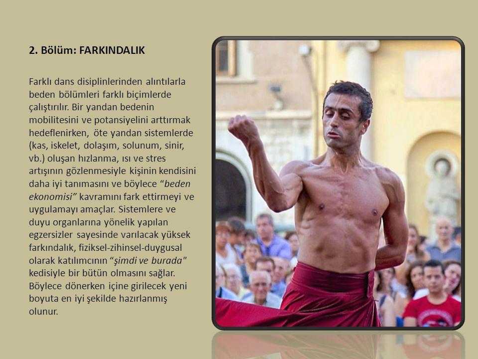 2. Bölüm: FARKINDALIK Farklı dans disiplinlerinden alıntılarla beden bölümleri farklı biçimlerde çalıştırılır. Bir yandan bedenin mobilitesini ve pota