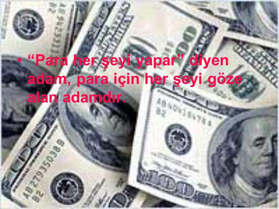 """""""Para her şeyi yapar"""" diyen adam, para için her şeyi göze alan adamdır."""