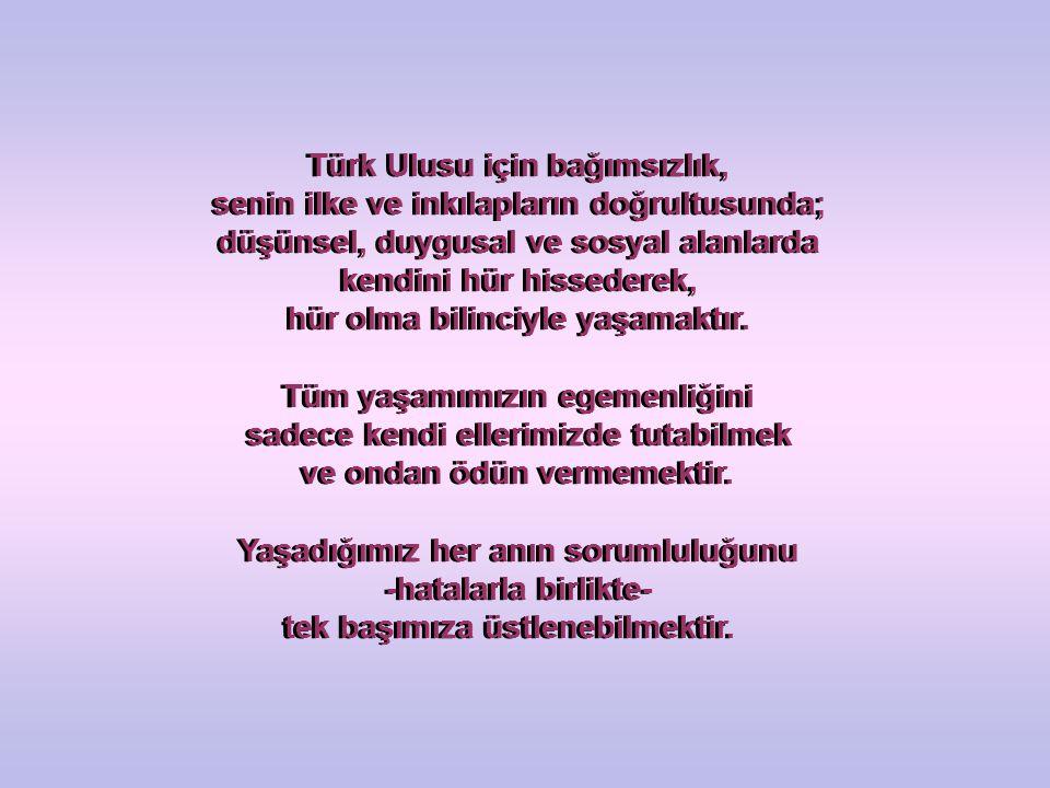 Türk Ulusu için bağımsızlık, senin ilke ve inkılapların doğrultusunda; düşünsel, duygusal ve sosyal alanlarda kendini hür hissederek, hür olma bilinci