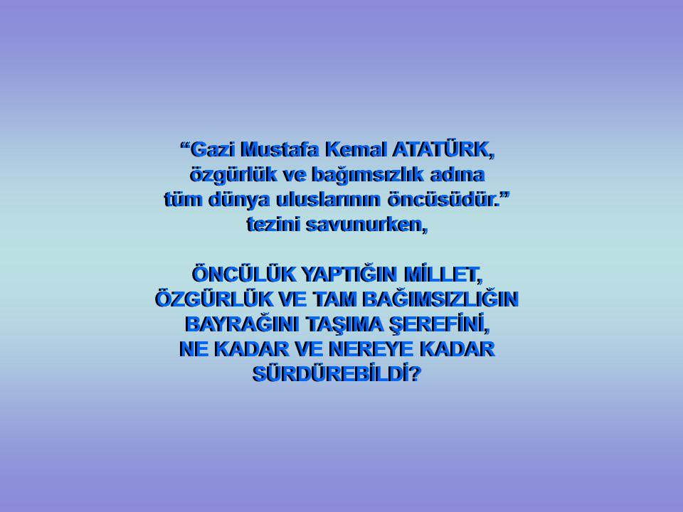 Gazi Mustafa Kemal ATATÜRK, özgürlük ve bağımsızlık adına tüm dünya uluslarının öncüsüdür. tezini savunurken, ÖNCÜLÜK YAPTIĞIN MİLLET, ÖZGÜRLÜK VE TAM BAĞIMSIZLIĞIN BAYRAĞINI TAŞIMA ŞEREFİNİ, NE KADAR VE NEREYE KADAR SÜRDÜREBİLDİ.